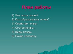 План работы 1) Что такое почва? 2) Как образовалась почва? 3) Свойство почвы.