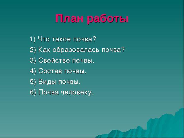 План работы 1) Что такое почва? 2) Как образовалась почва? 3) Свойство почвы....