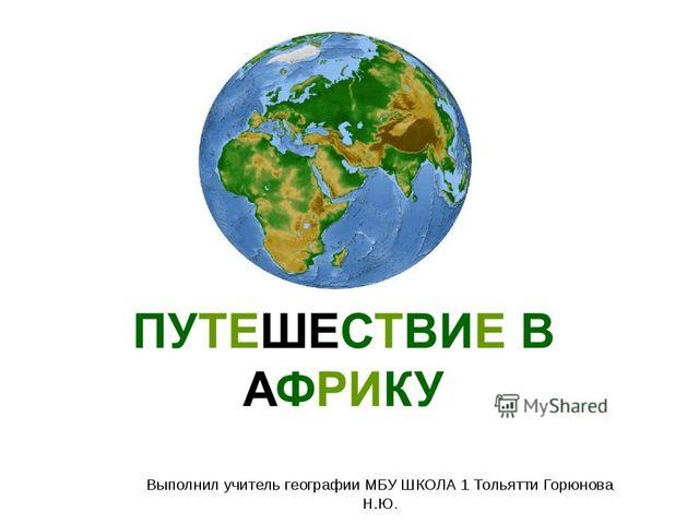 Выполнил учитель географии МБУ ШКОЛА 1 Тольятти Горюнова Н.Ю.