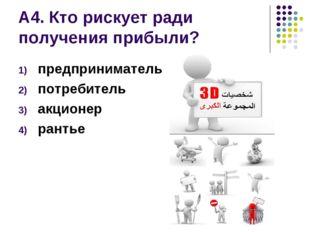 А4. Кто рискует ради получения прибыли? предприниматель потребитель акционер