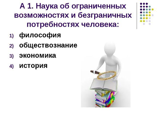 А 1. Наука об ограниченных возможностях и безграничных потребностях человека:...