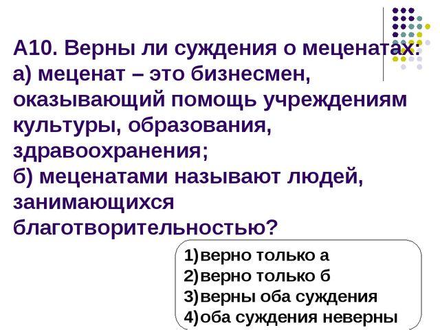 А10. Верны ли суждения о меценатах: а) меценат – это бизнесмен, оказывающий п...