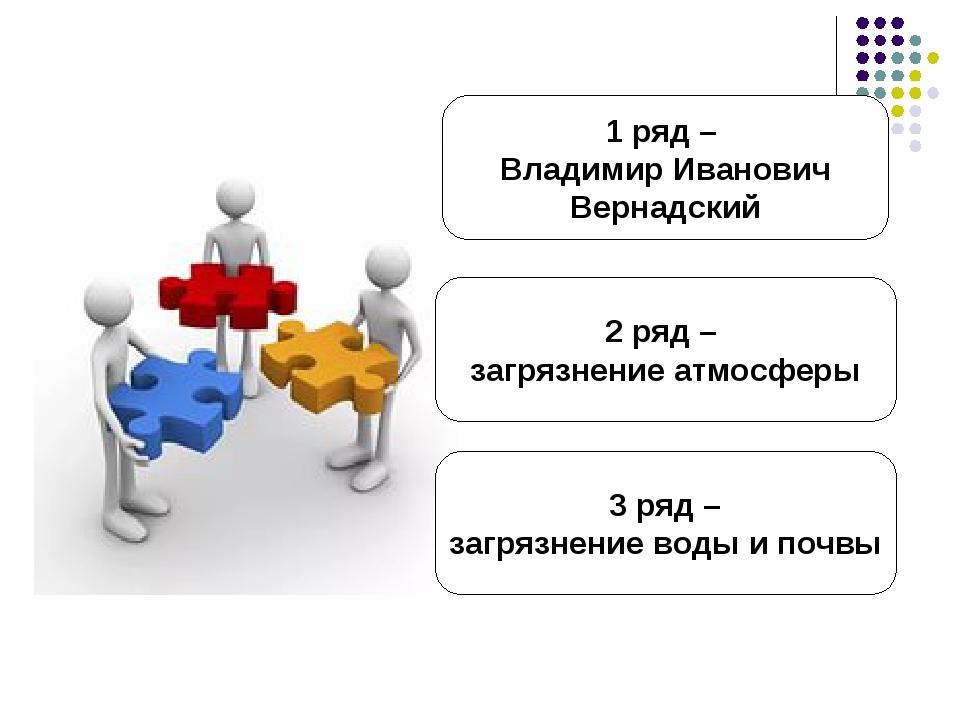 1 ряд – Владимир Иванович Вернадский 3 ряд – загрязнение воды и почвы 2 ряд –...