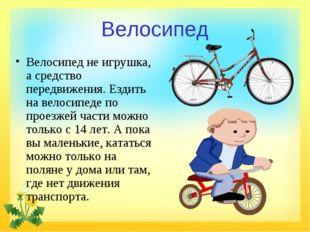 Велосипед Велосипед не игрушка, а средство передвижения. Ездить на велосипеде