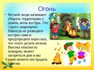 Огонь Весной люди начинают убирать территорию у домов, жечь костры. Это строг
