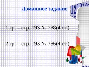 Домашнее задание 1 гр. – стр. 193 № 788(4 ст.) 2 гр. – стр. 193 № 786(4 ст.)