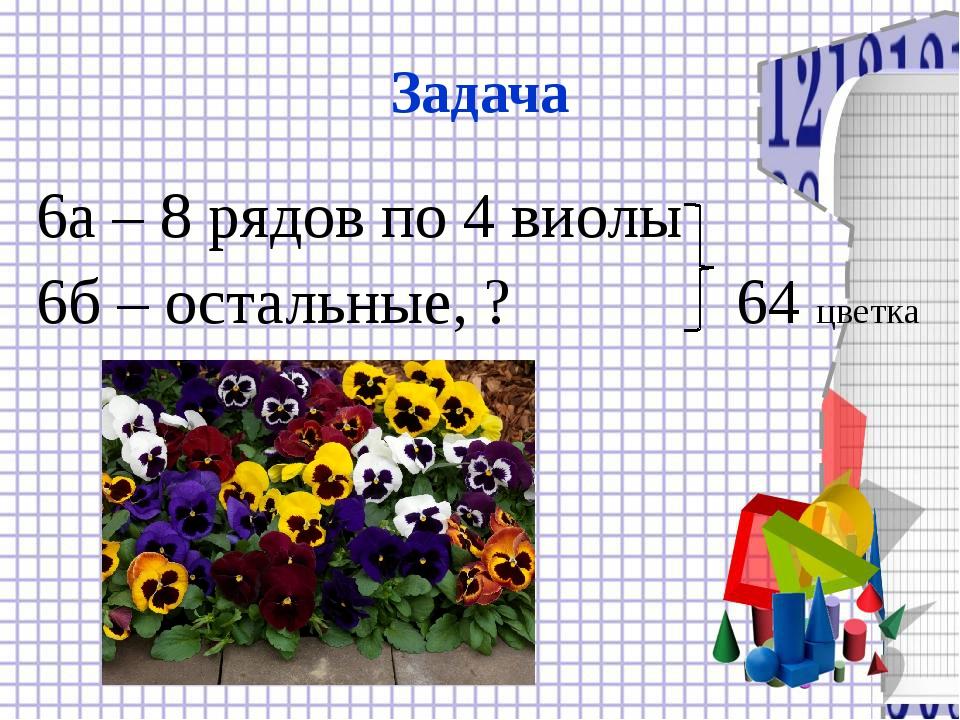 Задача 6а – 8 рядов по 4 виолы 6б – остальные, ? 64 цветка
