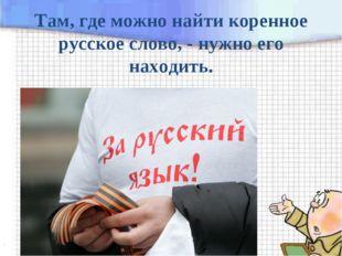 Там, где можно найти коренное русское слово, - нужно его находить.