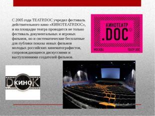 С 2005 года ТЕАТР.DOC учредил фестиваль действительного кино «КИНОТЕАТР.DОС»,