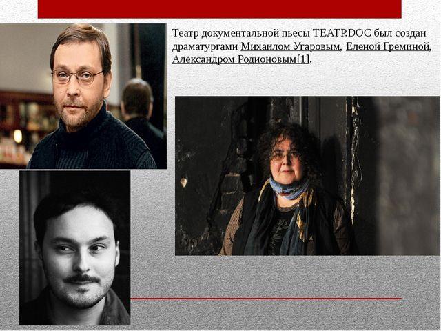 Театр документальной пьесы ТЕАТР.DOC был создан драматургамиМихаилом Угаровы...
