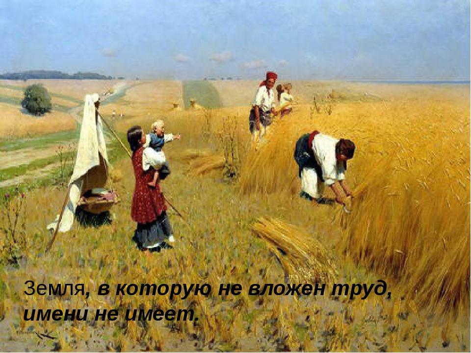 Земля, в которую не вложен труд, имени не имеет.