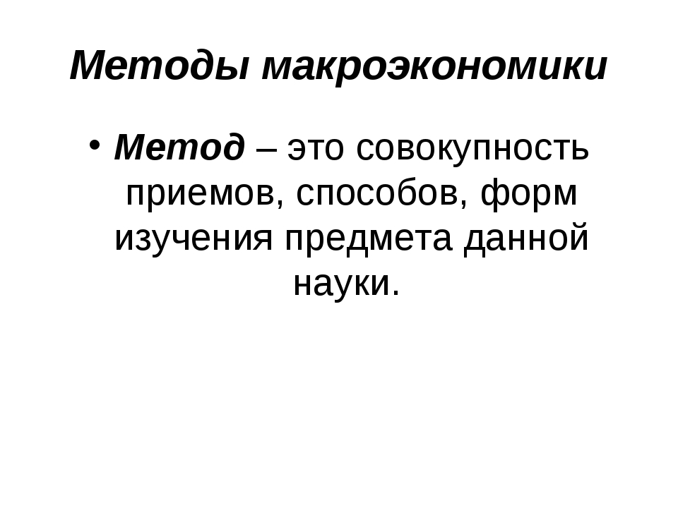 Методы макроэкономики Метод – это совокупность приемов, способов, форм изучен...