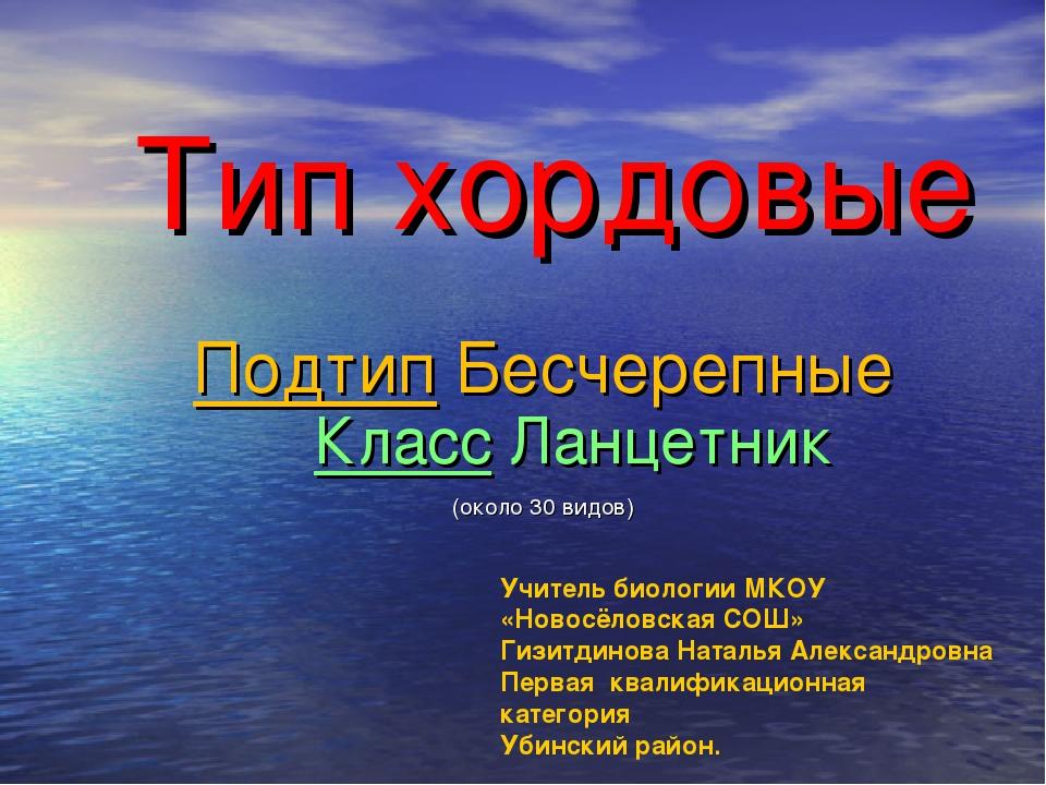 Тип хордовые Подтип Бесчерепные (около 30 видов) Класс Ланцетник Учитель биол...