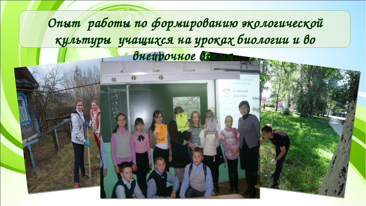 Опыт работы по формированию экологической культуры учащихся на уроках биологи...
