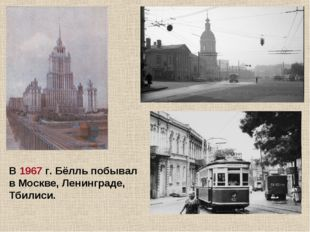 В 1967 г. Бёлль побывал в Москве, Ленинграде, Тбилиси.