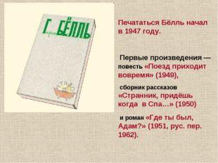 Печататься Бёлль начал в 1947 году. Первые произведения — повесть «Поезд прих