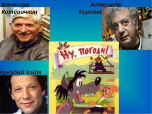 Александр Курляндский Вячеслав Котёночкин Аркадий Хайт