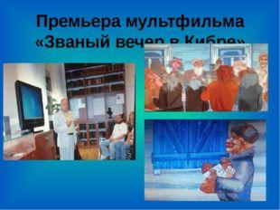 Премьера мультфильма «Званый вечер в Кибре»
