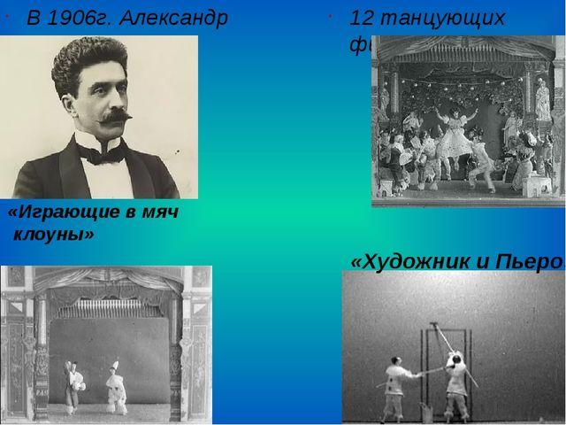 В 1906г. Александр Ширяев 12 танцующих фигурок «Играющие в мяч клоуны» «Худо...
