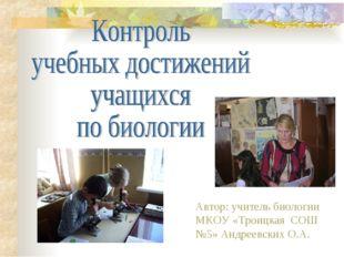 Автор: учитель биологии МКОУ «Троицкая СОШ №5» Андреевских О.А.