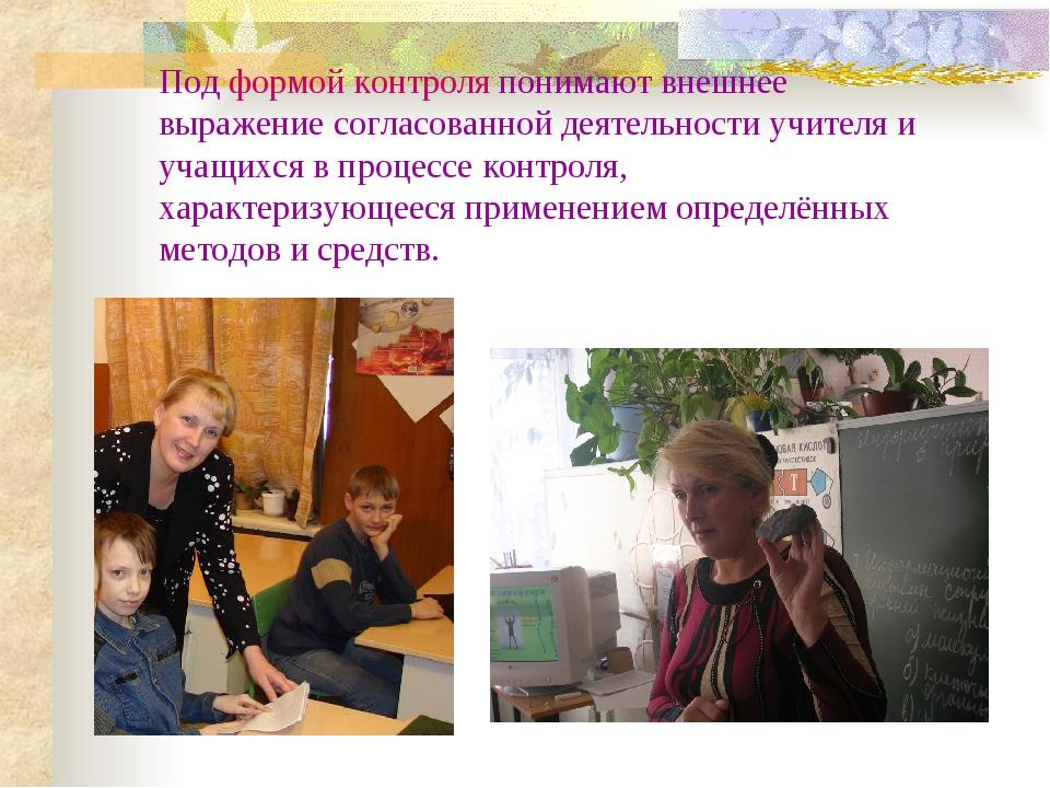 Под формой контроля понимают внешнее выражение согласованной деятельности учи...