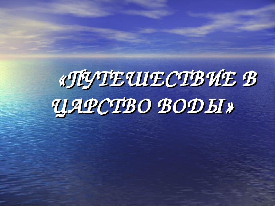 «ПУТЕШЕСТВИЕ В ЦАРСТВО ВОДЫ»