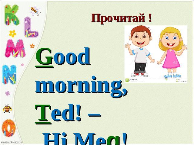 Прочитай ! Good morning, Ted! – Hi,Meg!