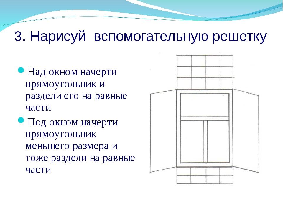 3. Нарисуй вспомогательную решетку Над окном начерти прямоугольник и раздели...