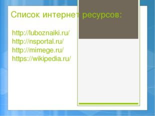 Список интернет ресурсов: http://luboznaiki.ru/ http://nsportal.ru/ http://mi