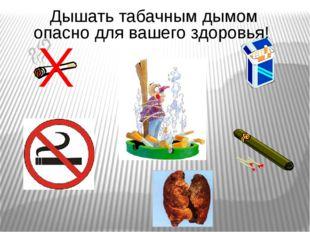 Дышать табачным дымом опасно для вашего здоровья!