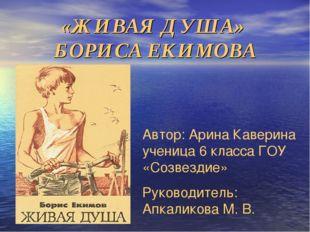 «ЖИВАЯ ДУША» БОРИСА ЕКИМОВА Автор: Арина Каверина ученица 6 класса ГОУ «Созве