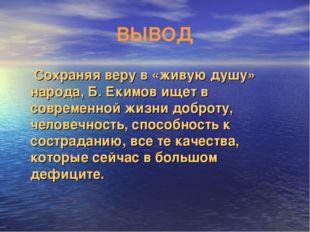 ВЫВОД Сохраняя веру в «живую душу» народа, Б. Екимов ищет в современной жизни