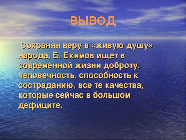 ВЫВОД Сохраняя веру в «живую душу» народа, Б. Екимов ищет в современной жизни...