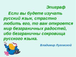 Эпиграф Если вы будете изучать русский язык, страстно любить его, то