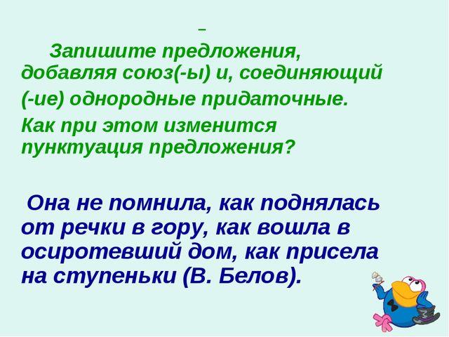 Запишите предложения, добавляя союз(-ы) и, соединяющий (-ие) однородные пр...