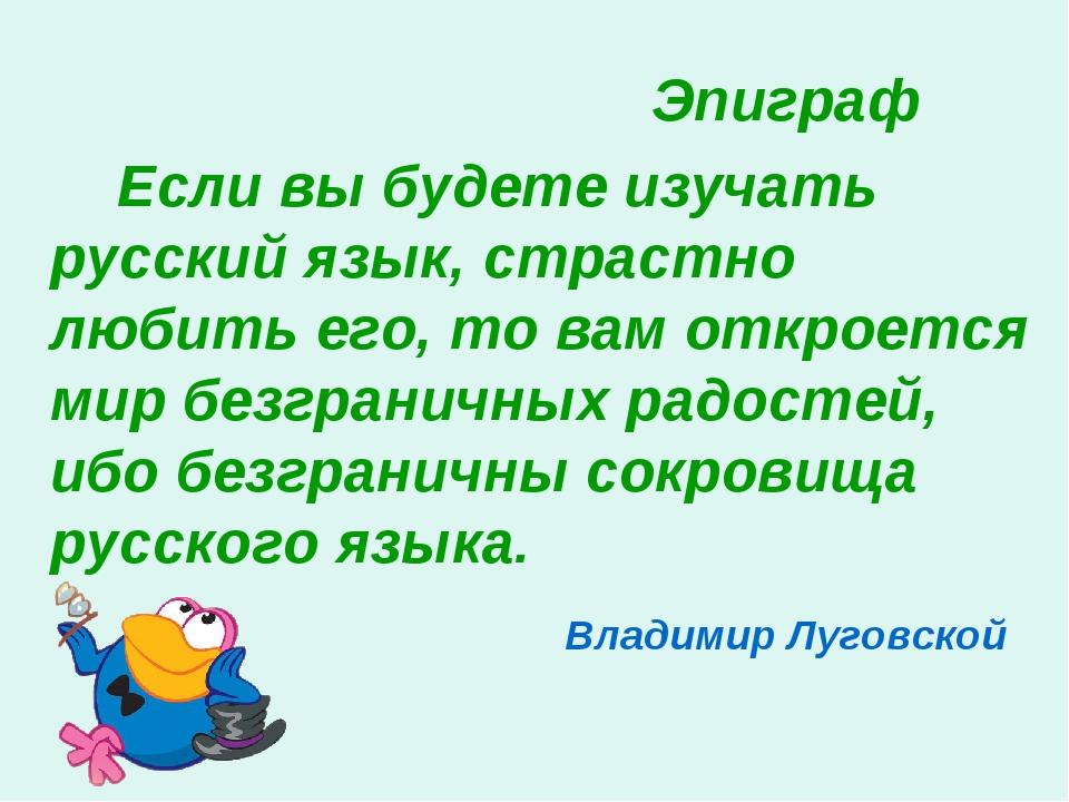 Эпиграф Если вы будете изучать русский язык, страстно любить его, то...
