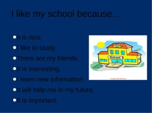I like my school because… It is nice. I like to study. There are my friends.