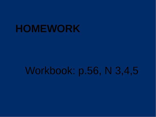 Workbook: p.56, N 3,4,5 HOMEWORK