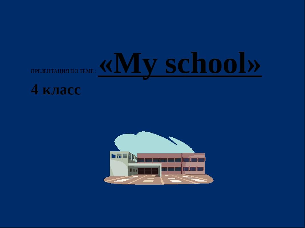 ПРЕЗЕНТАЦИЯ ПО ТЕМЕ : «My school» 4 класс