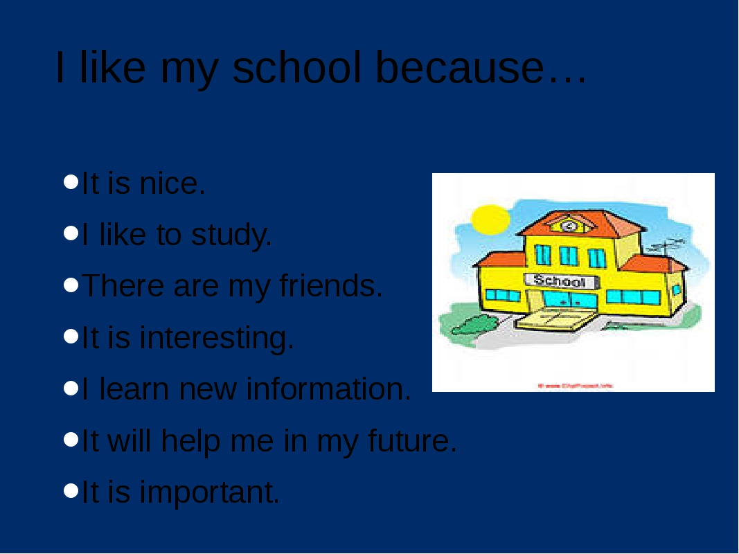 I like my school because… It is nice. I like to study. There are my friends....