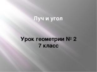 Луч и угол Урок геометрии № 2 7 класс