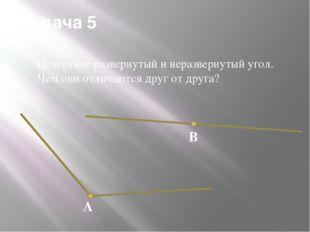 Задача 5 Начертите развернутый и неразвернутый угол. Чем они отличаются друг