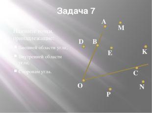 Задача 7 Назовите точки, принадлежащие: Внешней области угла; Внутренней обла