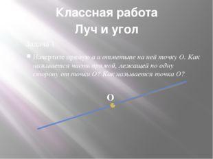 Классная работа Задача 1 Начертите прямую а и отметьте на ней точку О. Как на