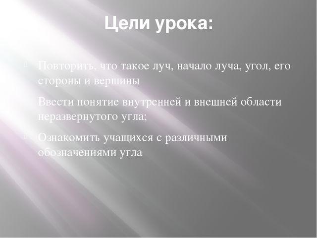 Цели урока: Повторить, что такое луч, начало луча, угол, его стороны и вершин...