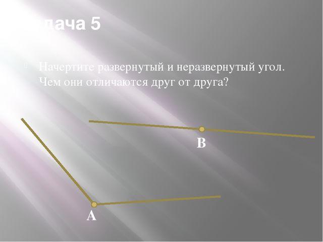 Задача 5 Начертите развернутый и неразвернутый угол. Чем они отличаются друг...