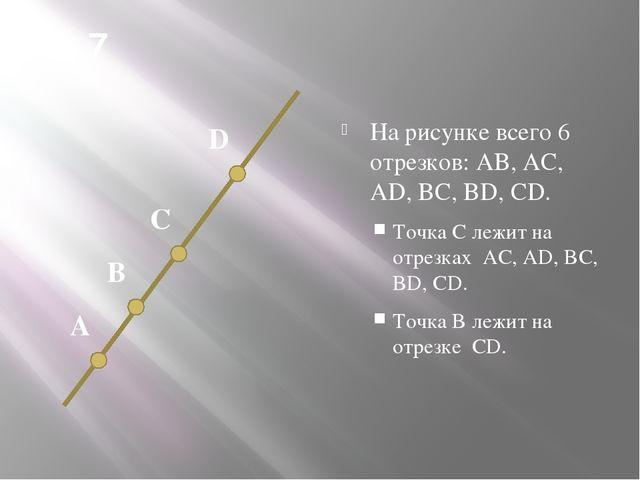 № 7 На рисунке всего 6 отрезков: AB, AC, AD, BC, BD, CD. Точка С лежит на отр...