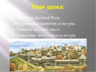 План урока: 1) Культура Древней Руси. 2) Изменения в развитии культуры. 3) Ра