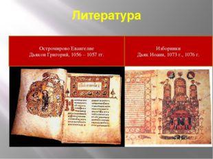 Литература Остромирово Евангелие Дьякон Григорий, 1056 – 1057 гг. Изборники Д