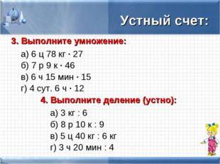 Устный счет: 3. Выполните умножение: а) 6 ц 78 кг · 27 б) 7 р 9 к · 46 в)